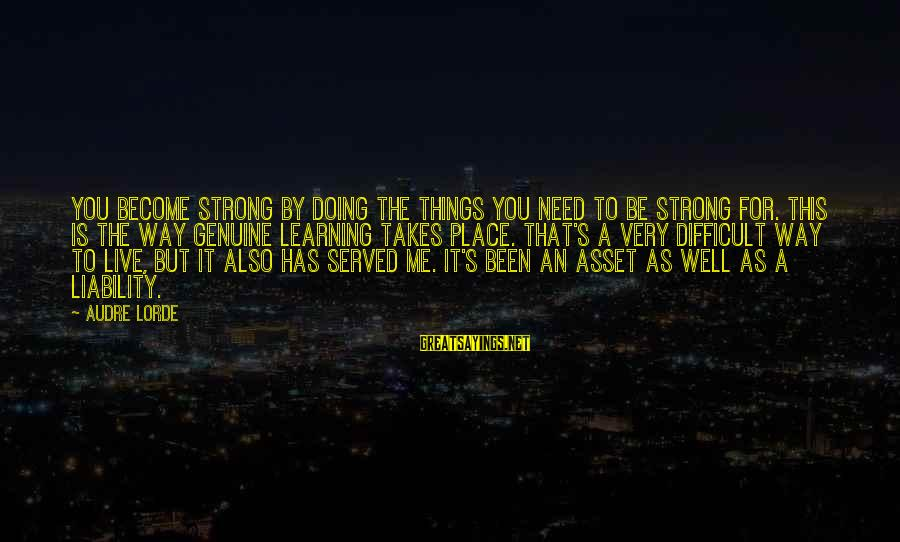 Liability Sayings By Audre Lorde: You become strong by doing the things you need to be strong for. This is