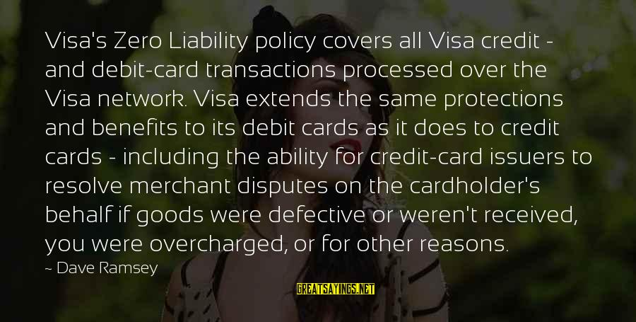 Liability Sayings By Dave Ramsey: Visa's Zero Liability policy covers all Visa credit - and debit-card transactions processed over the
