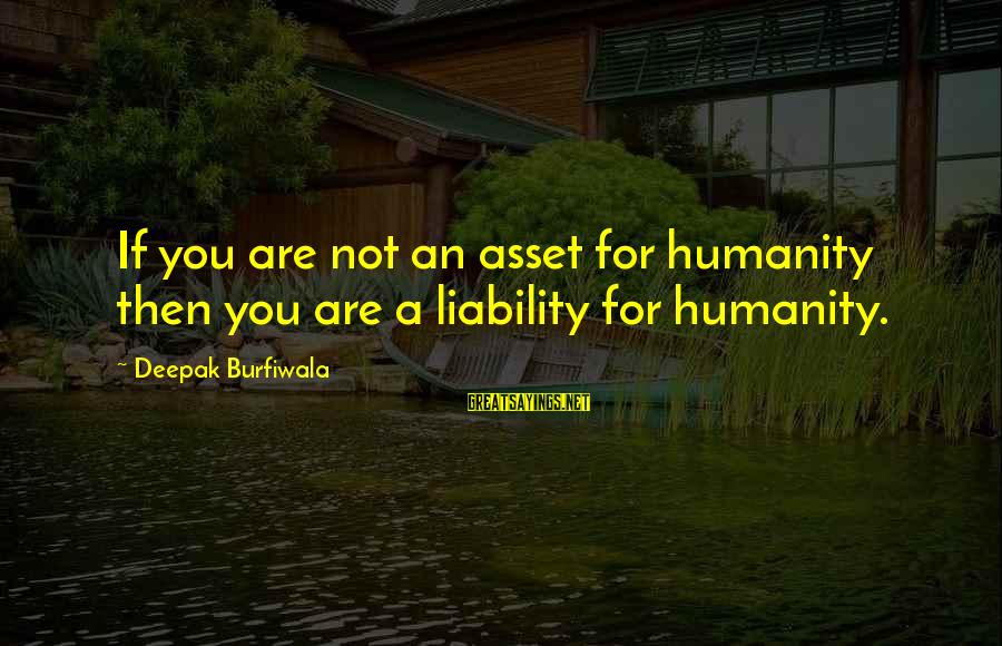 Liability Sayings By Deepak Burfiwala: If you are not an asset for humanity then you are a liability for humanity.