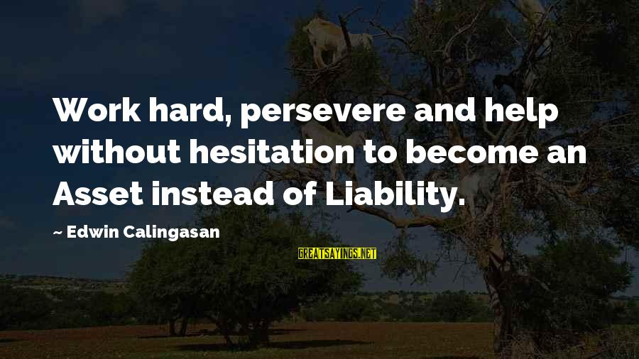 Liability Sayings By Edwin Calingasan: Work hard, persevere and help without hesitation to become an Asset instead of Liability.