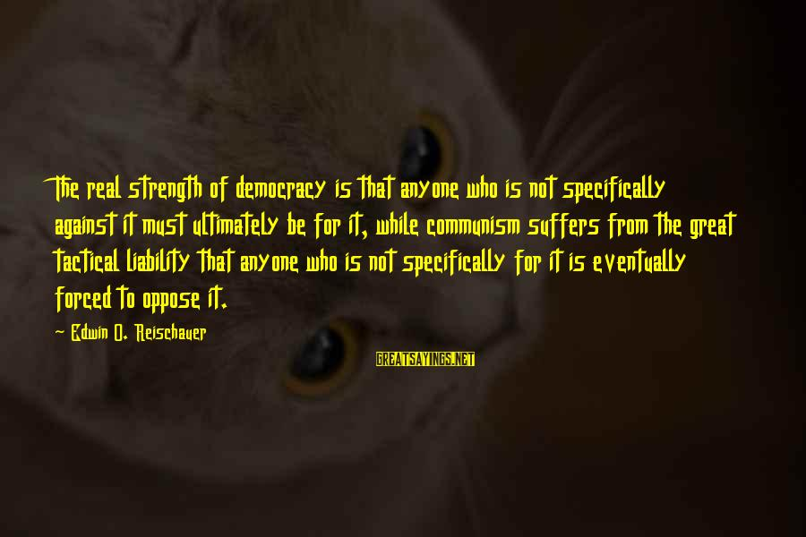 Liability Sayings By Edwin O. Reischauer: The real strength of democracy is that anyone who is not specifically against it must