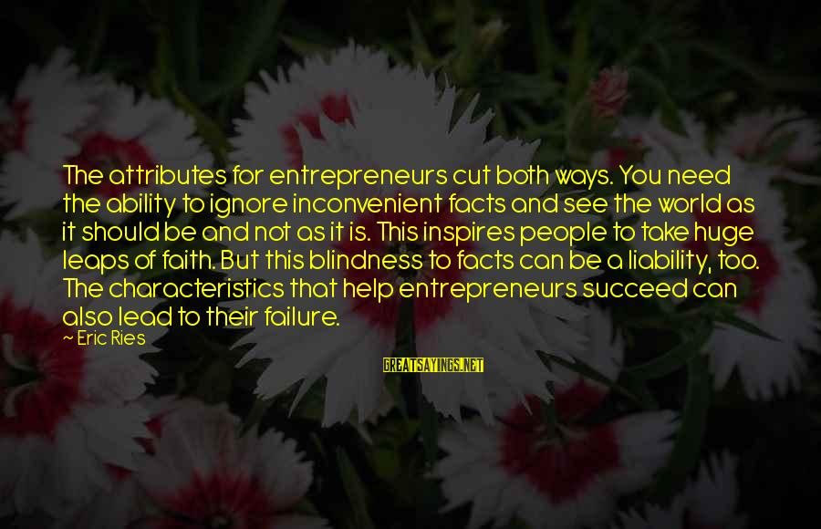 Liability Sayings By Eric Ries: The attributes for entrepreneurs cut both ways. You need the ability to ignore inconvenient facts
