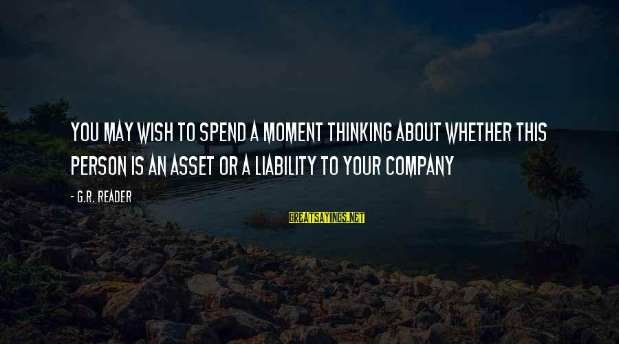Liability Sayings By G.R. Reader: You may wish to spend a moment thinking about whether this person is an asset