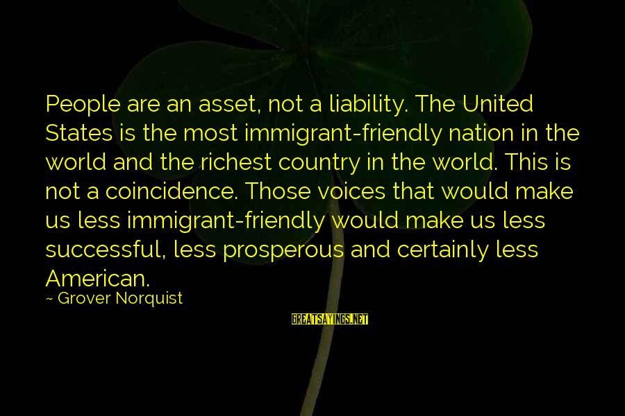Liability Sayings By Grover Norquist: People are an asset, not a liability. The United States is the most immigrant-friendly nation