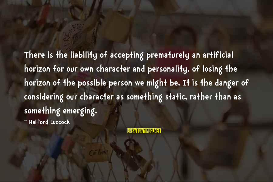 Liability Sayings By Halford Luccock: There is the liability of accepting prematurely an artificial horizon for our own character and
