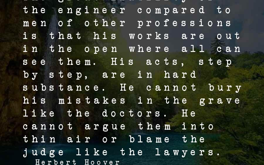 Liability Sayings By Herbert Hoover: The great liability of the engineer compared to men of other professions is that his