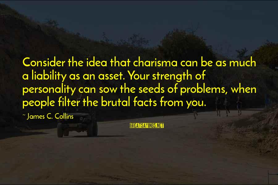 Liability Sayings By James C. Collins: Consider the idea that charisma can be as much a liability as an asset. Your