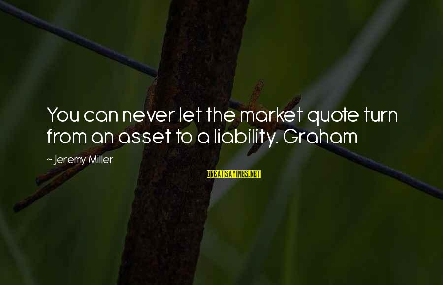 Liability Sayings By Jeremy Miller: You can never let the market quote turn from an asset to a liability. Graham