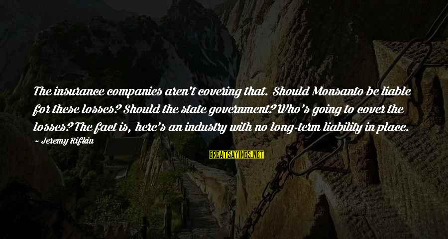 Liability Sayings By Jeremy Rifkin: The insurance companies aren't covering that. Should Monsanto be liable for these losses? Should the
