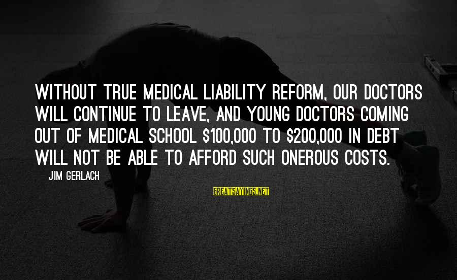 Liability Sayings By Jim Gerlach: Without true medical liability reform, our doctors will continue to leave, and young doctors coming