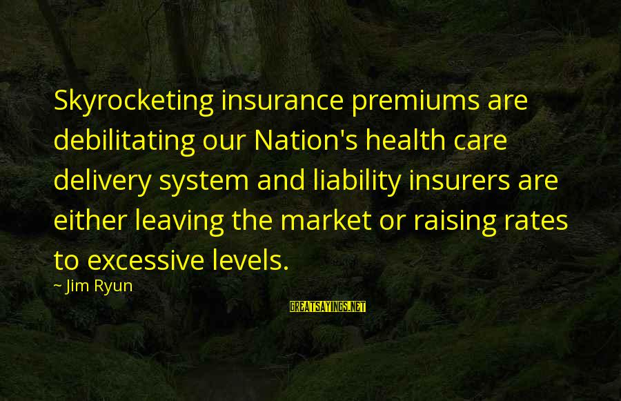 Liability Sayings By Jim Ryun: Skyrocketing insurance premiums are debilitating our Nation's health care delivery system and liability insurers are