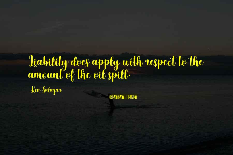 Liability Sayings By Ken Salazar: Liability does apply with respect to the amount of the oil spill.