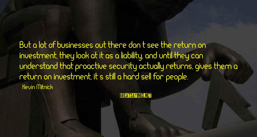 Liability Sayings By Kevin Mitnick: But a lot of businesses out there don't see the return on investment, they look