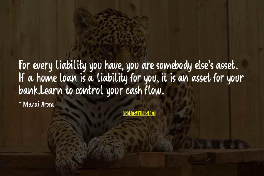 Liability Sayings By Manoj Arora: For every liability you have, you are somebody else's asset. If a home loan is