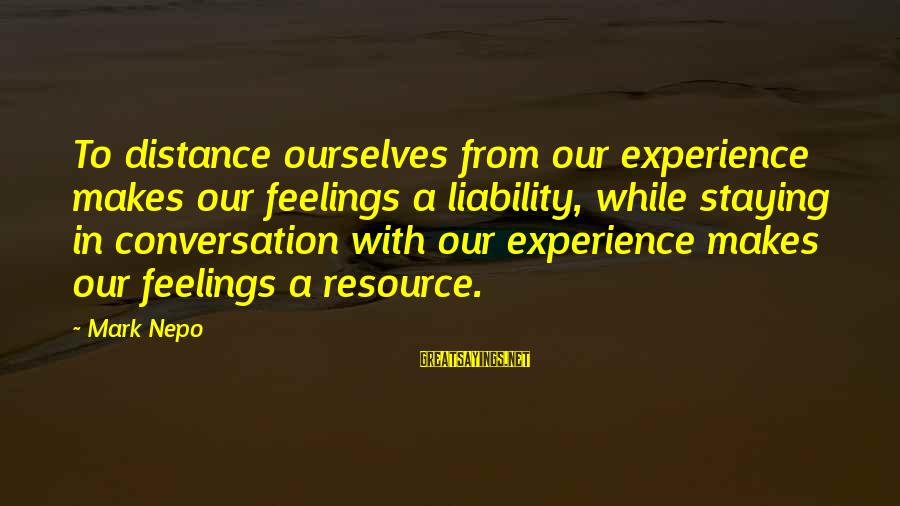 Liability Sayings By Mark Nepo: To distance ourselves from our experience makes our feelings a liability, while staying in conversation