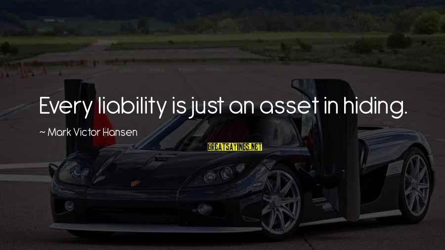 Liability Sayings By Mark Victor Hansen: Every liability is just an asset in hiding.