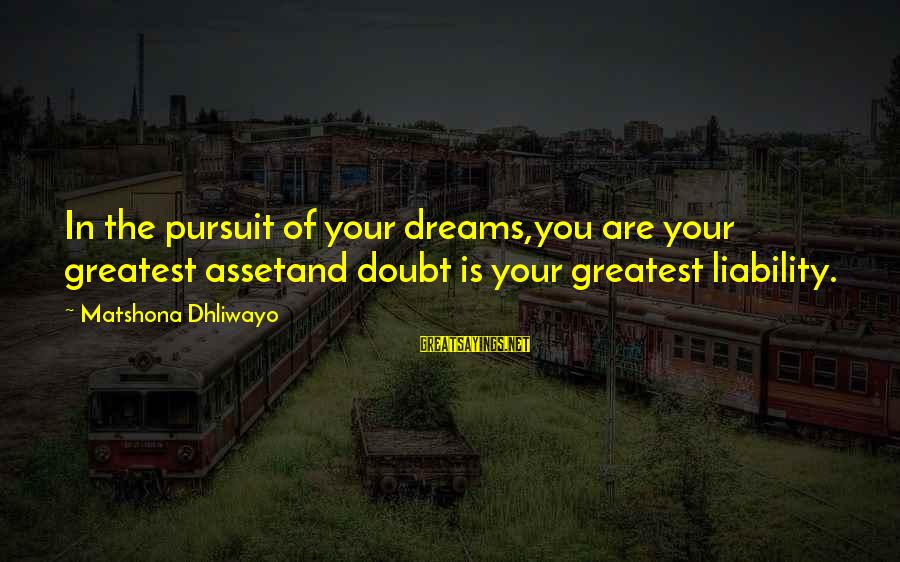 Liability Sayings By Matshona Dhliwayo: In the pursuit of your dreams,you are your greatest assetand doubt is your greatest liability.