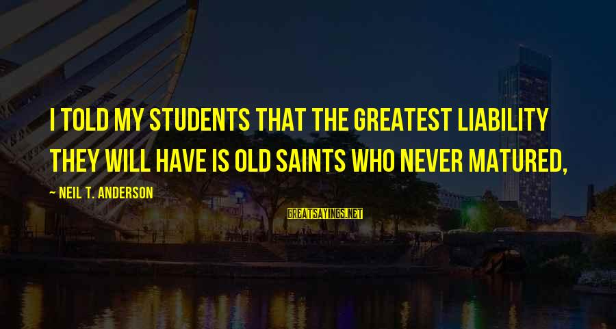 Liability Sayings By Neil T. Anderson: I told my students that the greatest liability they will have is old saints who