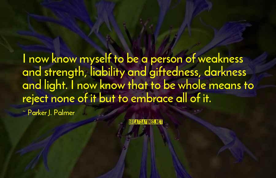 Liability Sayings By Parker J. Palmer: I now know myself to be a person of weakness and strength, liability and giftedness,