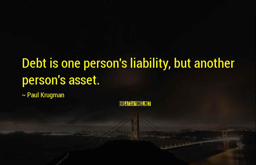 Liability Sayings By Paul Krugman: Debt is one person's liability, but another person's asset.