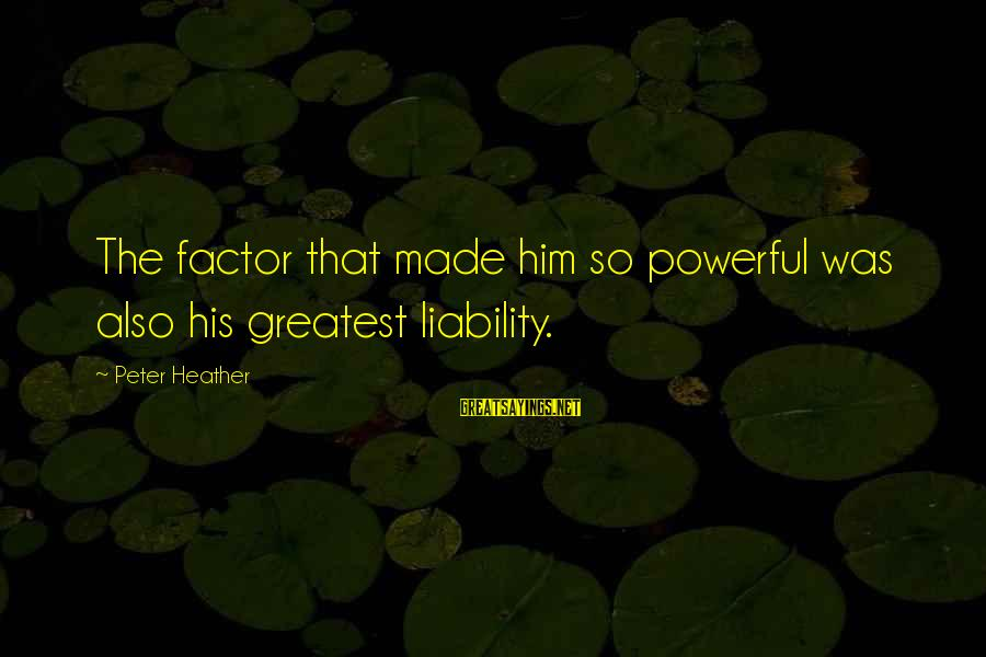 Liability Sayings By Peter Heather: The factor that made him so powerful was also his greatest liability.