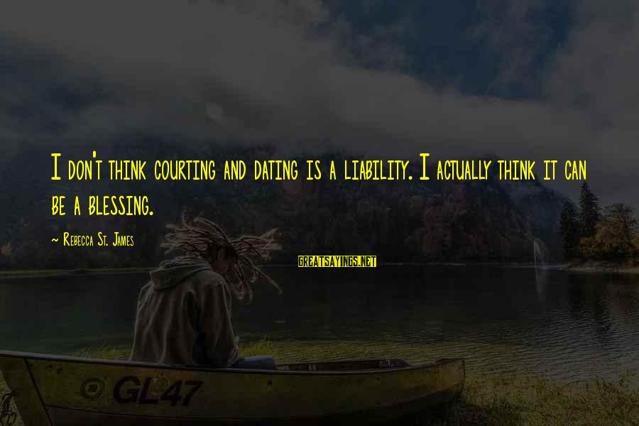 Liability Sayings By Rebecca St. James: I don't think courting and dating is a liability. I actually think it can be