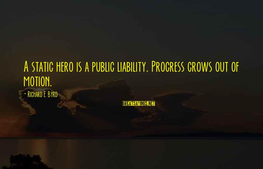 Liability Sayings By Richard E. Byrd: A static hero is a public liability. Progress grows out of motion.