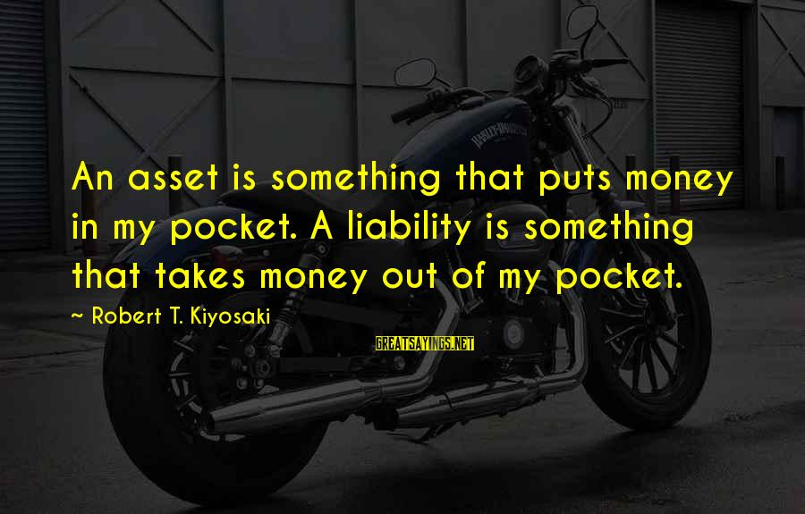 Liability Sayings By Robert T. Kiyosaki: An asset is something that puts money in my pocket. A liability is something that