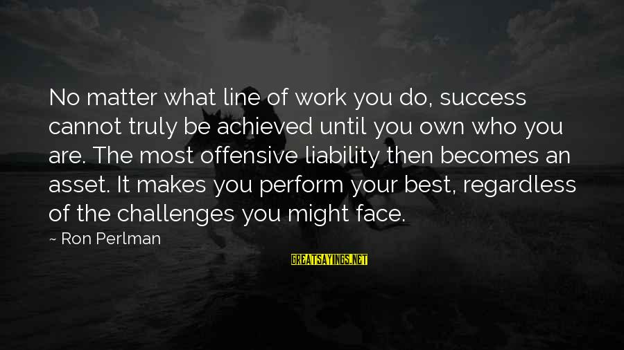 Liability Sayings By Ron Perlman: No matter what line of work you do, success cannot truly be achieved until you