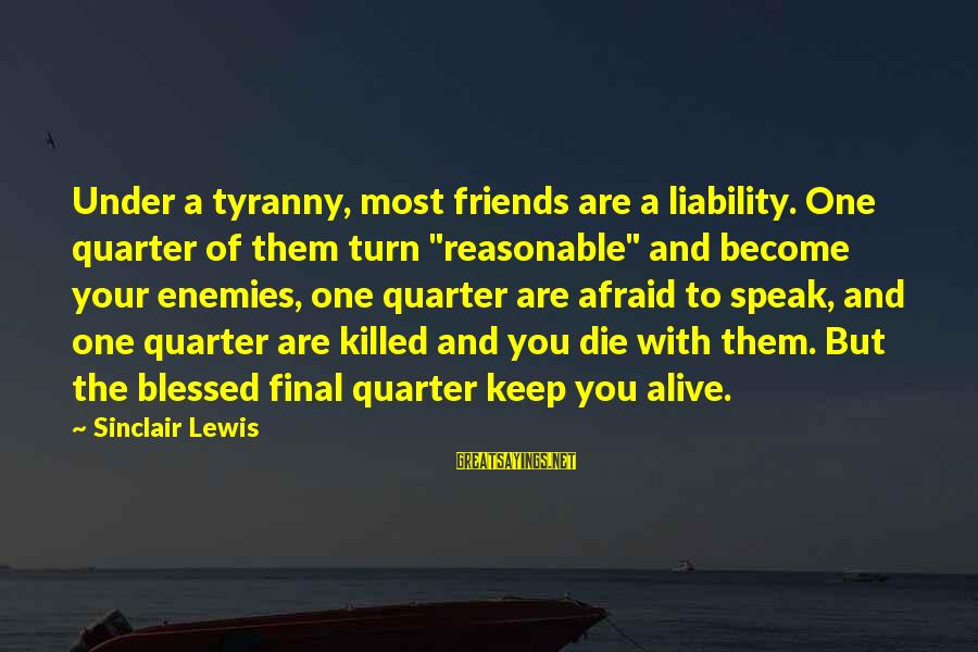 """Liability Sayings By Sinclair Lewis: Under a tyranny, most friends are a liability. One quarter of them turn """"reasonable"""" and"""