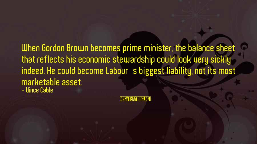 Liability Sayings By Vince Cable: When Gordon Brown becomes prime minister, the balance sheet that reflects his economic stewardship could