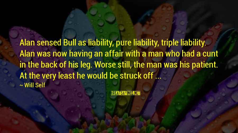 Liability Sayings By Will Self: Alan sensed Bull as liability, pure liability, triple liability. Alan was now having an affair
