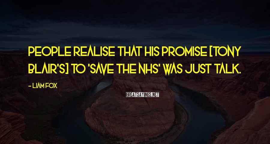 Liam Fox Sayings: People realise that his promise [Tony Blair's] to 'save the NHS' was just talk.
