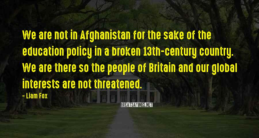 Liam Fox Sayings: We are not in Afghanistan for the sake of the education policy in a broken