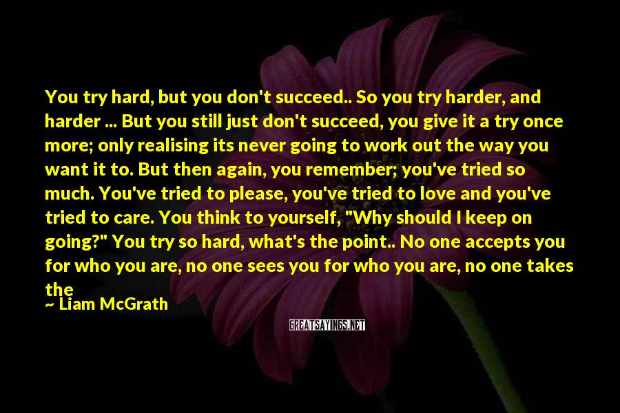 Liam McGrath Sayings: You try hard, but you don't succeed.. So you try harder, and harder ... But