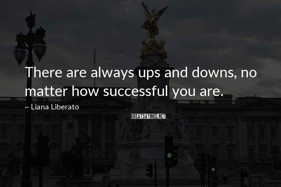Liana Liberato Sayings: There are always ups and downs, no matter how successful you are.