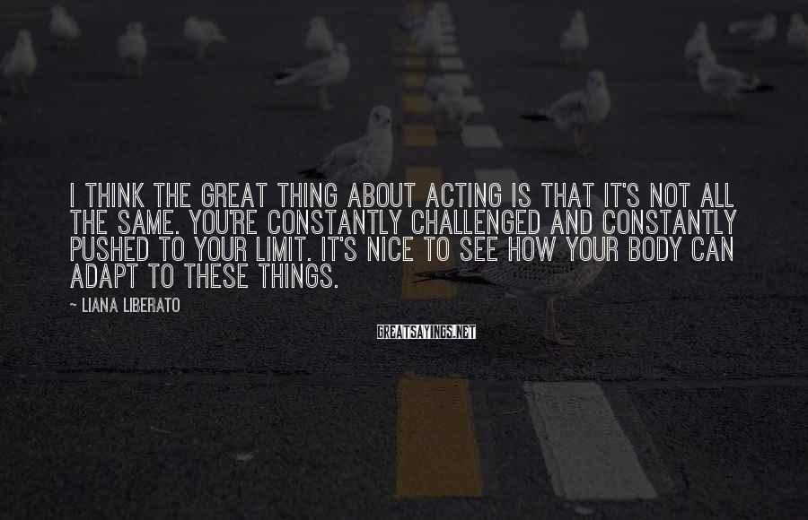 Liana Liberato Sayings: I think the great thing about acting is that it's not all the same. You're