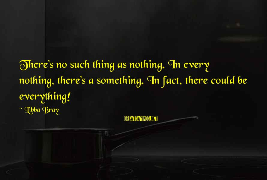 Libba Bray Sayings By Libba Bray: There's no such thing as nothing. In every nothing, there's a something. In fact, there