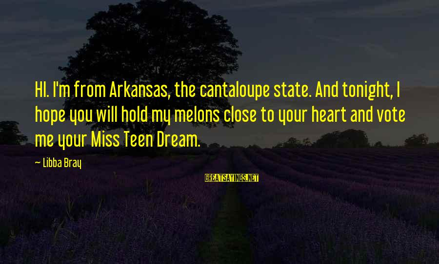 Libba Bray Sayings By Libba Bray: HI. I'm from Arkansas, the cantaloupe state. And tonight, I hope you will hold my