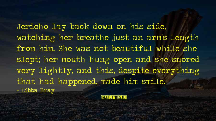 Libba Bray Sayings By Libba Bray: Jericho lay back down on his side, watching her breathe just an arm's length from