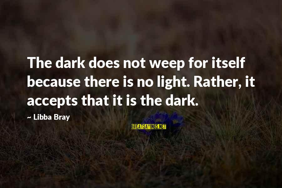 Libba Bray Sayings By Libba Bray: The dark does not weep for itself because there is no light. Rather, it accepts