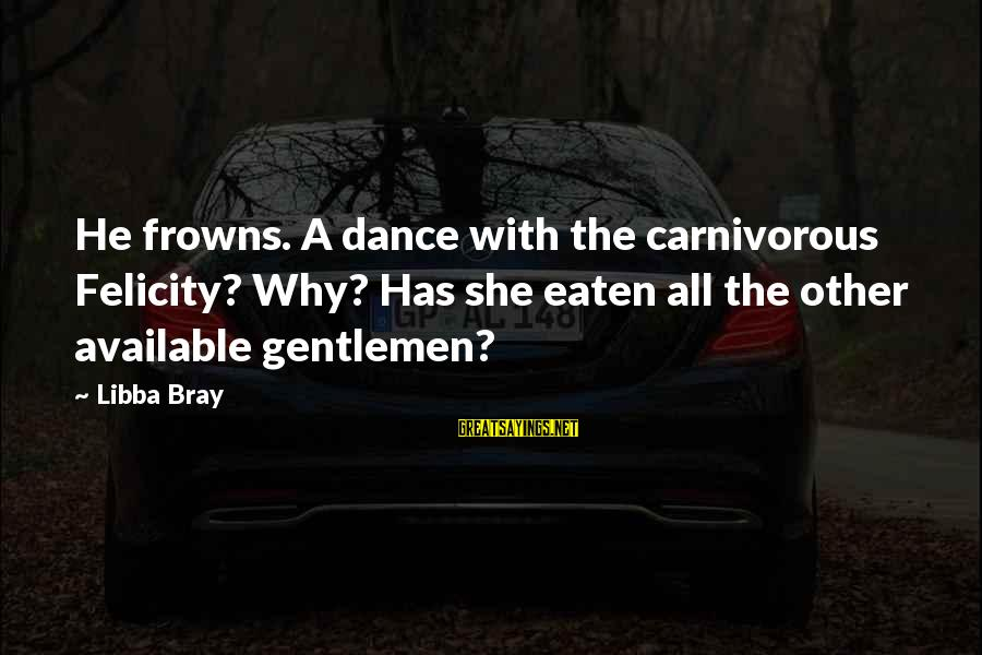 Libba Bray Sayings By Libba Bray: He frowns. A dance with the carnivorous Felicity? Why? Has she eaten all the other