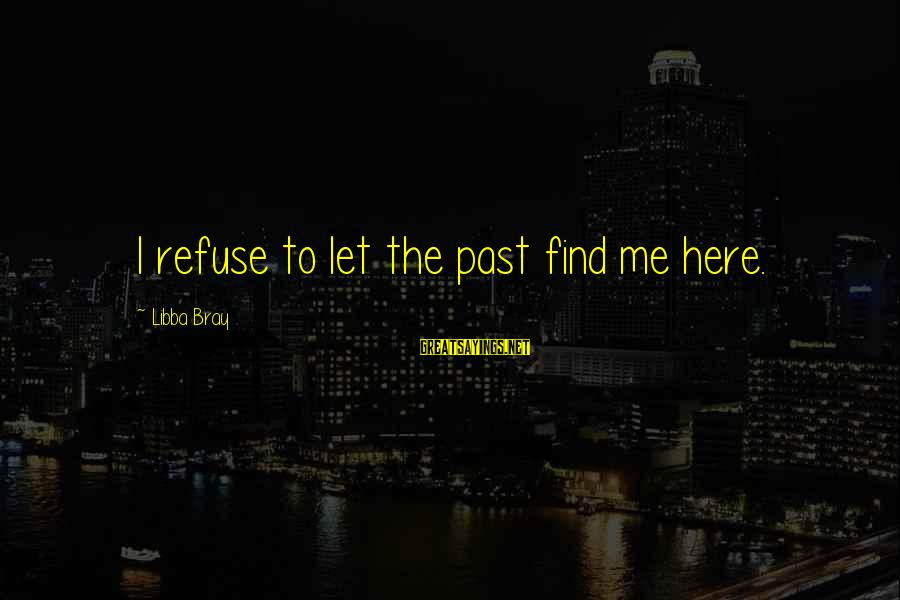 Libba Bray Sayings By Libba Bray: I refuse to let the past find me here.