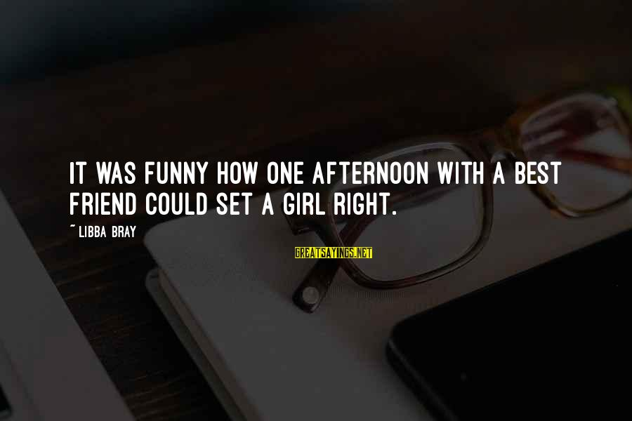 Libba Bray Sayings By Libba Bray: It was funny how one afternoon with a best friend could set a girl right.