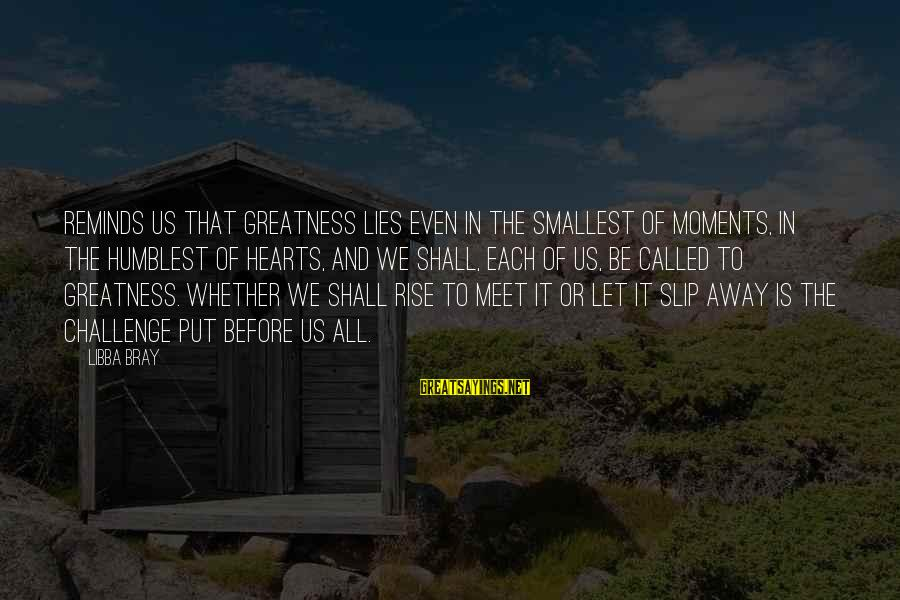 Libba Bray Sayings By Libba Bray: Reminds us that greatness lies even in the smallest of moments, in the humblest of