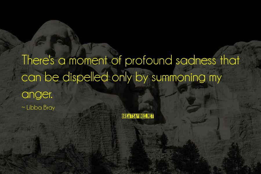 Libba Bray Sayings By Libba Bray: There's a moment of profound sadness that can be dispelled only by summoning my anger.