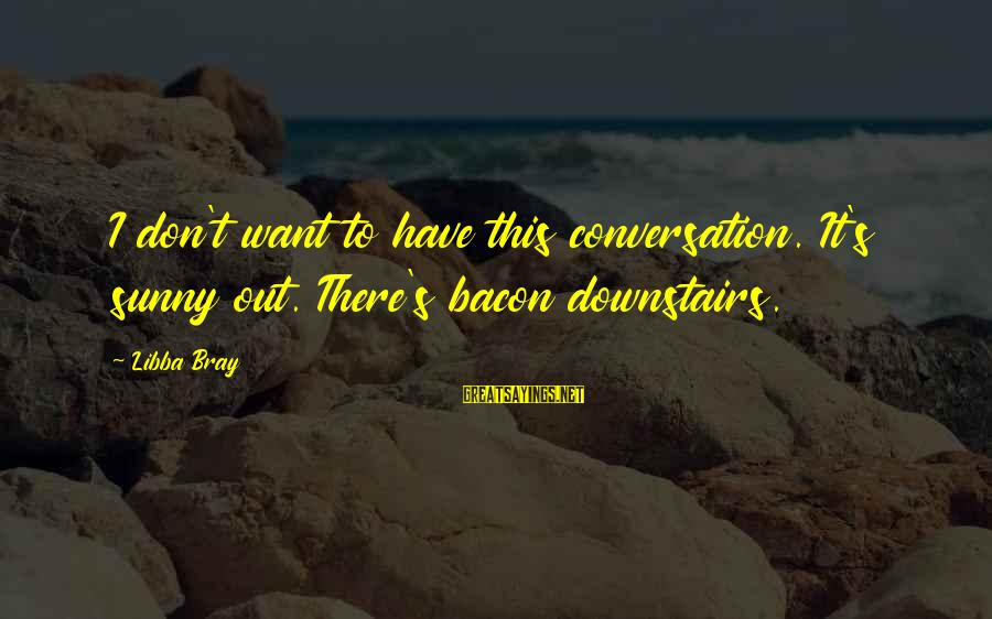 Libba Bray Sayings By Libba Bray: I don't want to have this conversation. It's sunny out. There's bacon downstairs.