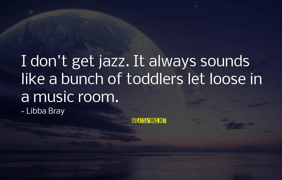 Libba Bray Sayings By Libba Bray: I don't get jazz. It always sounds like a bunch of toddlers let loose in