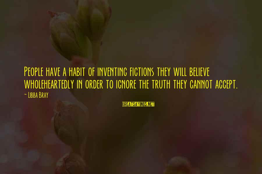 Libba Bray Sayings By Libba Bray: People have a habit of inventing fictions they will believe wholeheartedly in order to ignore