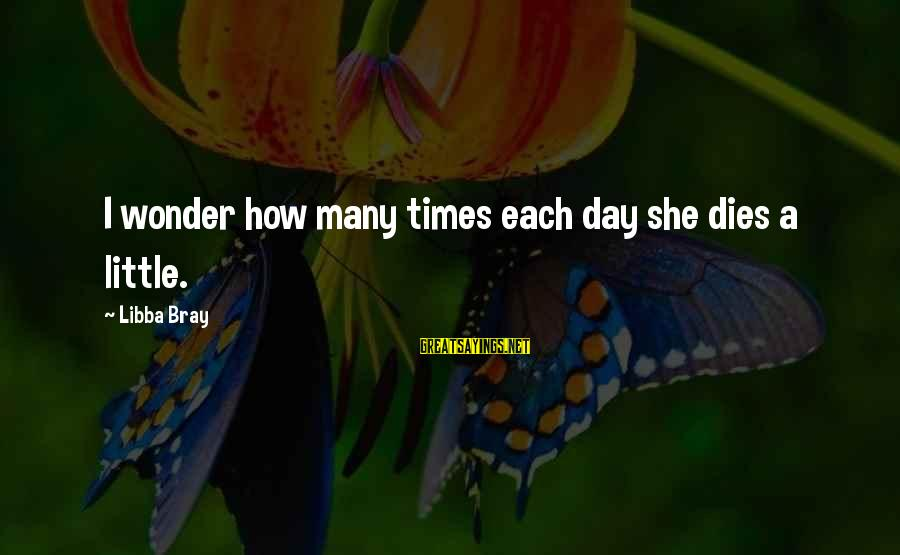 Libba Bray Sayings By Libba Bray: I wonder how many times each day she dies a little.